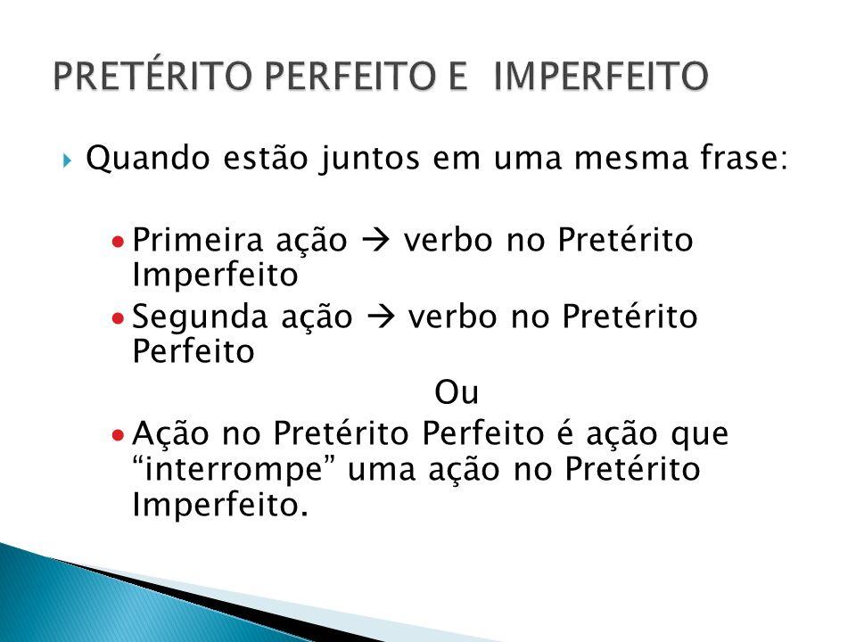 Quando estão juntos em uma mesma frase: Primeira ação verbo no Pretérito Imperfeito Segunda ação verbo no Pretérito Perfeito Ou Ação no Pretérito Perf