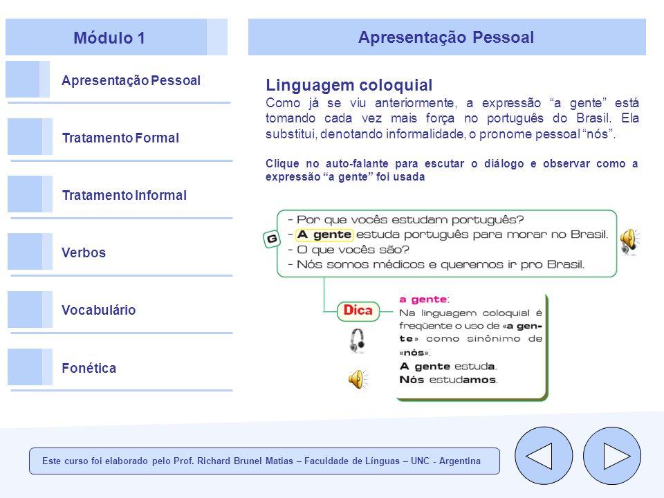 Módulo 1 Apresentação Pessoal Tratamento Formal Tratamento Informal Verbos Vocabulário Fonética Apresentação Pessoal Linguagem coloquial Como já se viu anteriormente, a expressão a gente está tomando cada vez mais força no português do Brasil.
