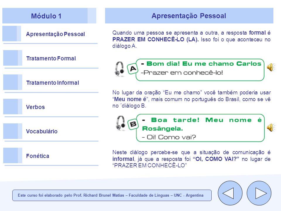 Módulo 1 Apresentação Pessoal Tratamento Formal Tratamento Informal Verbos Vocabulário Fonética Apresentação Pessoal Quando uma pessoa se apresenta a outra, a resposta formal é PRAZER EM CONHECÊ-LO (LA).