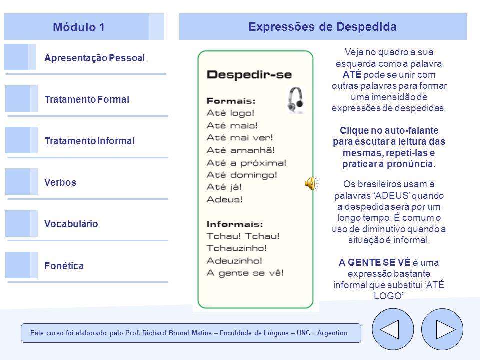 Módulo 1 Apresentação Pessoal Tratamento Formal Tratamento Informal Verbos Vocabulário Fonética Expressões de Despedida Veja no quadro a sua esquerda como a palavra ATÉ pode se unir com outras palavras para formar uma imensidão de expressões de despedidas.