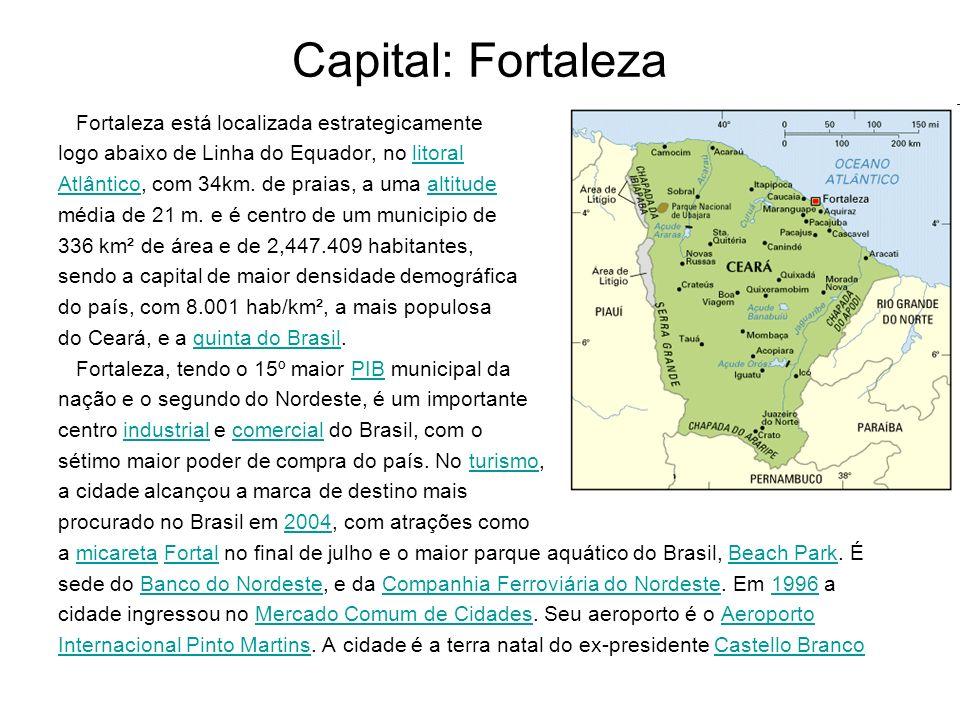 Capital: Fortaleza Fortaleza está localizada estrategicamente logo abaixo de Linha do Equador, no litorallitoral AtlânticoAtlântico, com 34km. de prai