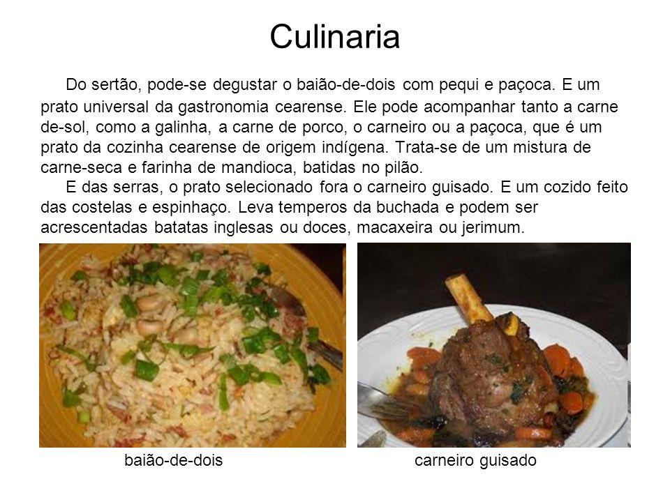 Culinaria Do sertão, pode-se degustar o baião-de-dois com pequi e paçoca. E um prato universal da gastronomia cearense. Ele pode acompanhar tanto a ca