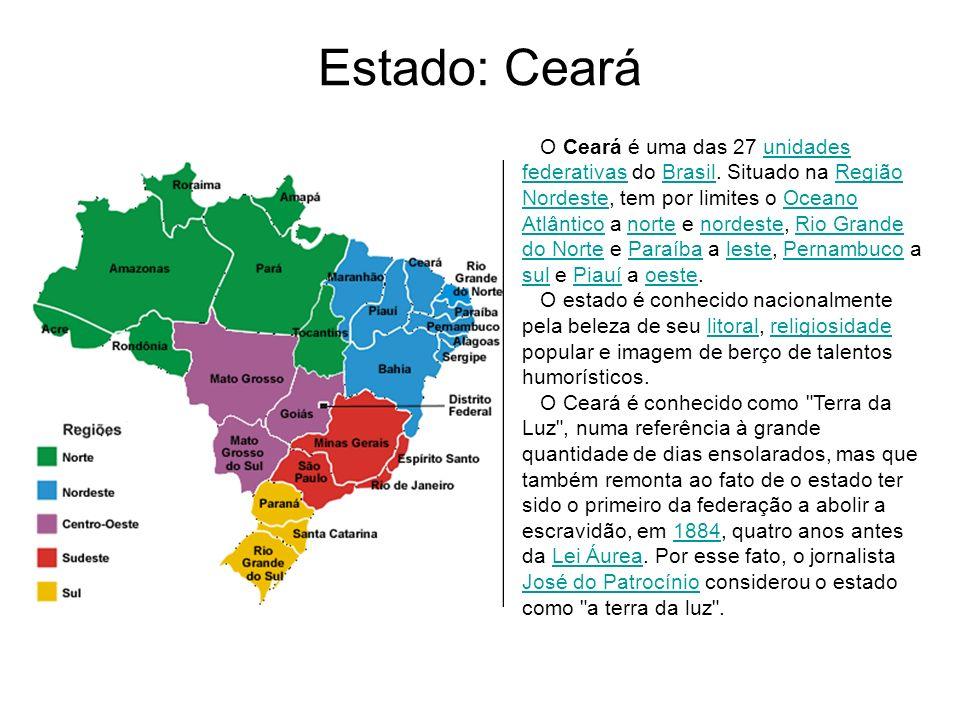 Estado: Ceará O Ceará é uma das 27 unidades federativas do Brasil. Situado na Região Nordeste, tem por limites o Oceano Atlântico a norte e nordeste,