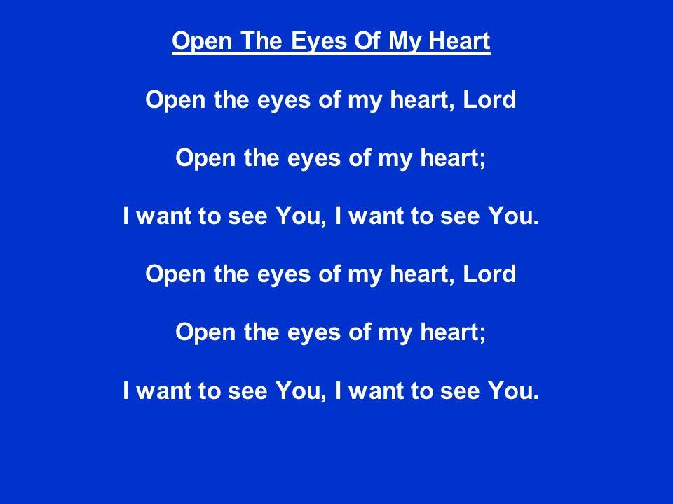 Open The Eyes Of My Heart Open the eyes of my heart, Lord Open the eyes of my heart; I want to see You, I want to see You. Open the eyes of my heart,