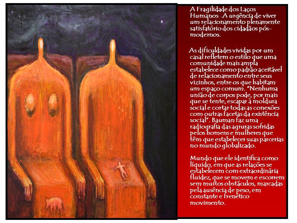 A Fragilidade dos Laços Humanos : - A urgência de viver um relacionamento plenamente satisfatório dos cidadãos pós- modernos. As dificuldades vividas