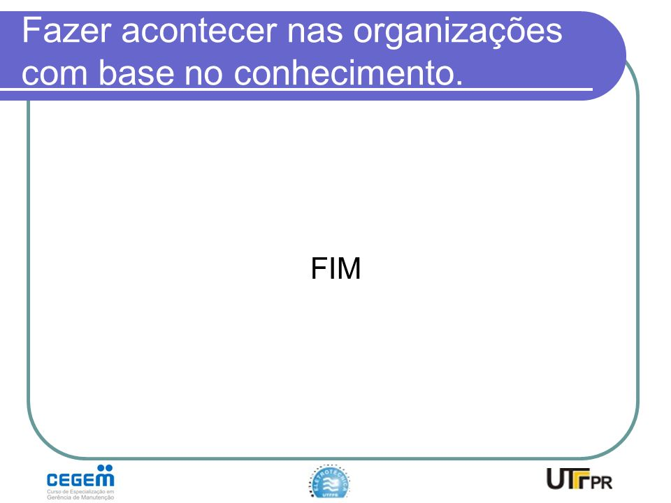 Fazer acontecer nas organizações com base no conhecimento. FIM