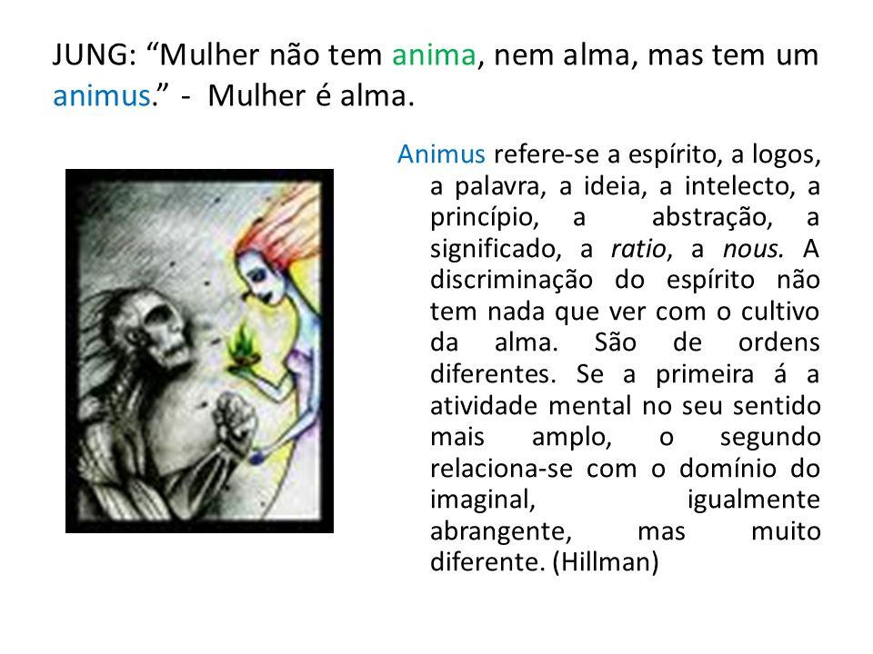 JUNG: Mulher não tem anima, nem alma, mas tem um animus. - Mulher é alma. Animus refere-se a espírito, a logos, a palavra, a ideia, a intelecto, a pri