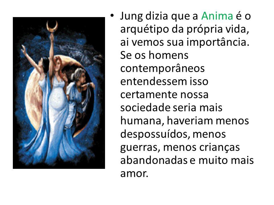 Jung dizia que a Anima é o arquétipo da própria vida, ai vemos sua importância. Se os homens contemporâneos entendessem isso certamente nossa sociedad