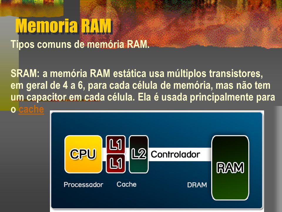 Memoria RAM Tipos comuns de memória RAM. SRAM: a memória RAM estática usa múltiplos transistores, em geral de 4 a 6, para cada célula de memória, mas