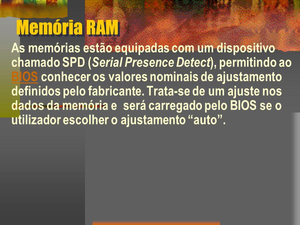 Memória RAM As memórias estão equipadas com um dispositivo chamado SPD ( Serial Presence Detect ), permitindo ao BIOS conhecer os valores nominais de