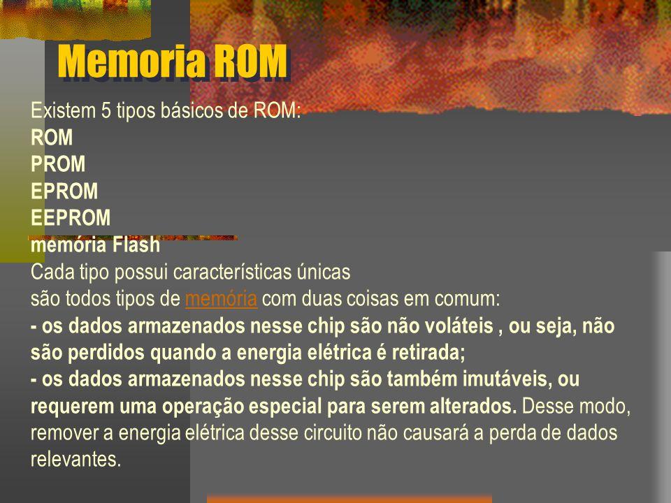 Memoria ROM Existem 5 tipos básicos de ROM: ROM PROM EPROM EEPROM memória Flash Cada tipo possui características únicas são todos tipos de memória com