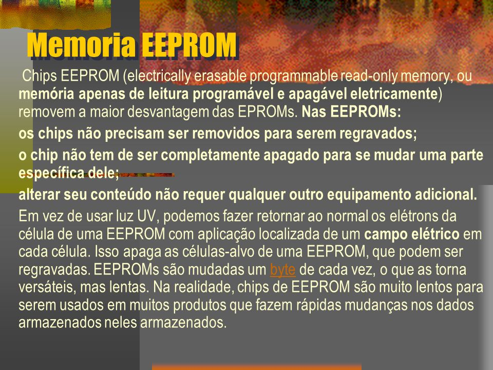 Memoria EEPROM Chips EEPROM (electrically erasable programmable read-only memory, ou memória apenas de leitura programável e apagável eletricamente ) removem a maior desvantagem das EPROMs.