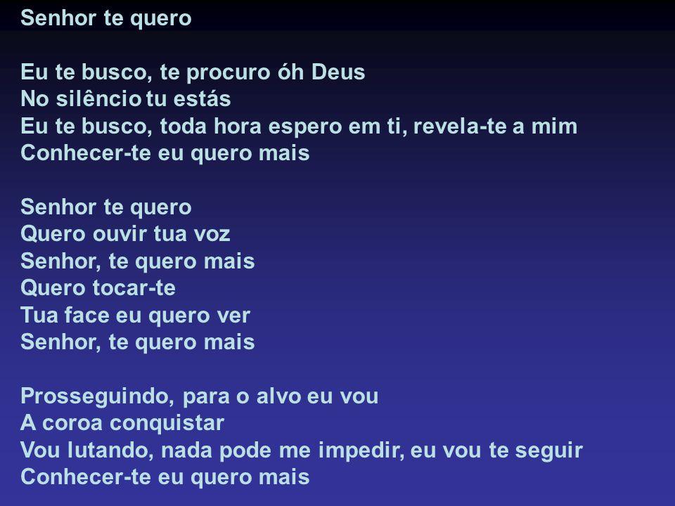 Senhor te quero Eu te busco, te procuro óh Deus No silêncio tu estás Eu te busco, toda hora espero em ti, revela-te a mim Conhecer-te eu quero mais Se