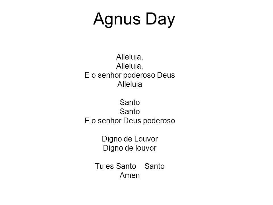 Agnus Day Alleluia, E o senhor poderoso Deus Alleluia Santo E o senhor Deus poderoso Digno de Louvor Digno de louvor Tu es Santo Santo Amen