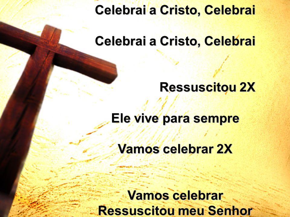 Celebrai a Cristo, Celebrai Ressuscitou 2X Ressuscitou 2X Ele vive para sempre Vamos celebrar 2X Vamos celebrar Ressuscitou meu Senhor