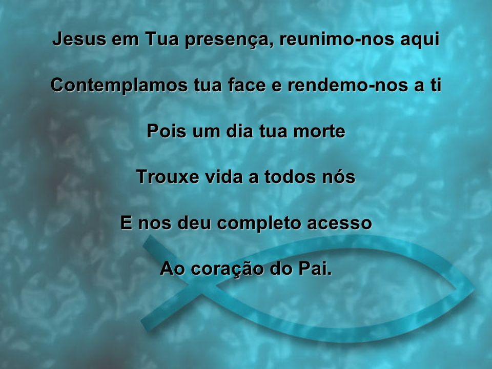 Jesus em Tua presença, reunimo-nos aqui Contemplamos tua face e rendemo-nos a ti Pois um dia tua morte Trouxe vida a todos nós E nos deu completo acesso Ao coração do Pai.