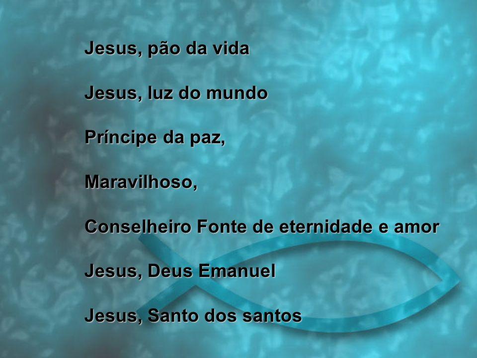 Jesus, pão da vida Jesus, luz do mundo Príncipe da paz, Maravilhoso, Conselheiro Fonte de eternidade e amor Jesus, Deus Emanuel Jesus, Santo dos santos