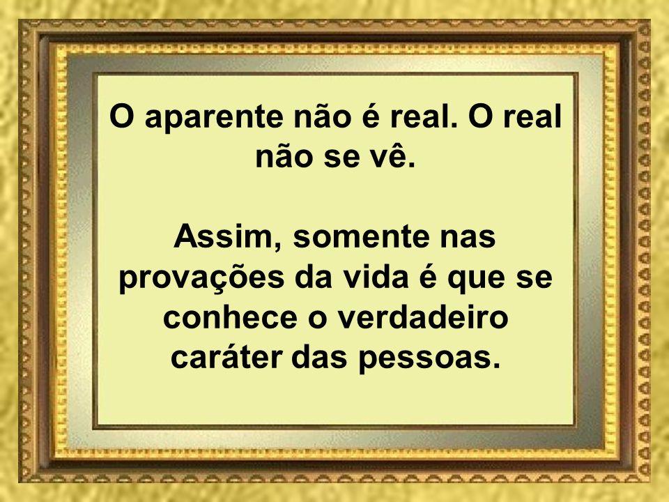 O aparente não é real. O real não se vê. Assim, somente nas provações da vida é que se conhece o verdadeiro caráter das pessoas.
