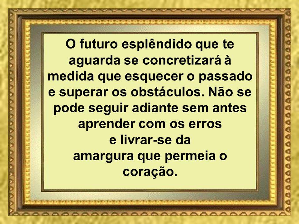 O futuro esplêndido que te aguarda se concretizará à medida que esquecer o passado e superar os obstáculos. Não se pode seguir adiante sem antes apren