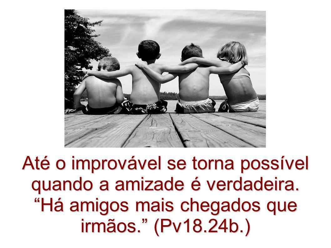 Até o improvável se torna possível quando a amizade é verdadeira. Há amigos mais chegados que irmãos. (Pv18.24b.)