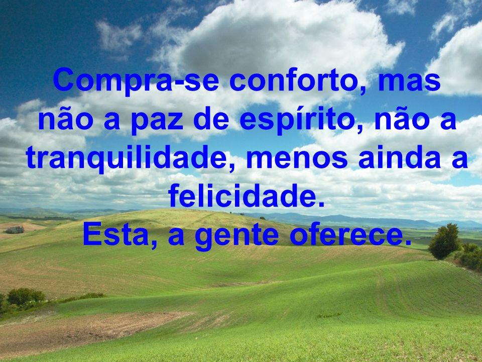 Compra-se conforto, mas não a paz de espírito, não a tranquilidade, menos ainda a felicidade. Esta, a gente oferece.