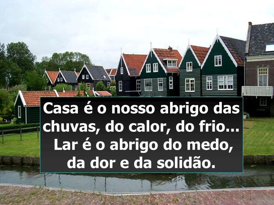 Casa é o nosso abrigo das chuvas, do calor, do frio... Lar é o abrigo do medo, da dor e da solidão.
