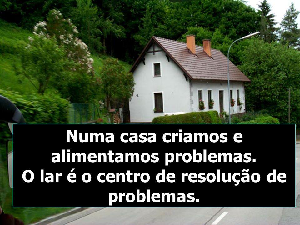 Numa casa criamos e alimentamos problemas. O lar é o centro de resolução de problemas.