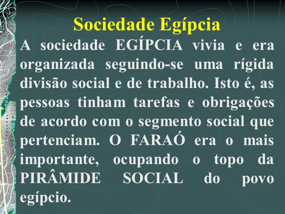 Sociedade Egípcia A sociedade EGÍPCIA vivia e era organizada seguindo-se uma rígida divisão social e de trabalho. Isto é, as pessoas tinham tarefas e