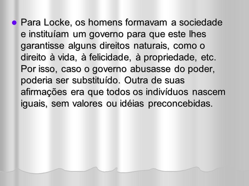 Para Locke, os homens formavam a sociedade e instituíam um governo para que este lhes garantisse alguns direitos naturais, como o direito à vida, à fe
