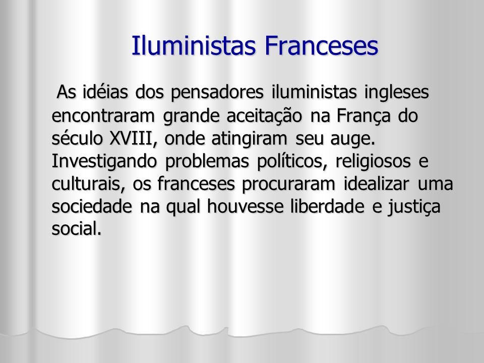 Iluministas Franceses As idéias dos pensadores iluministas ingleses encontraram grande aceitação na França do século XVIII, onde atingiram seu auge.