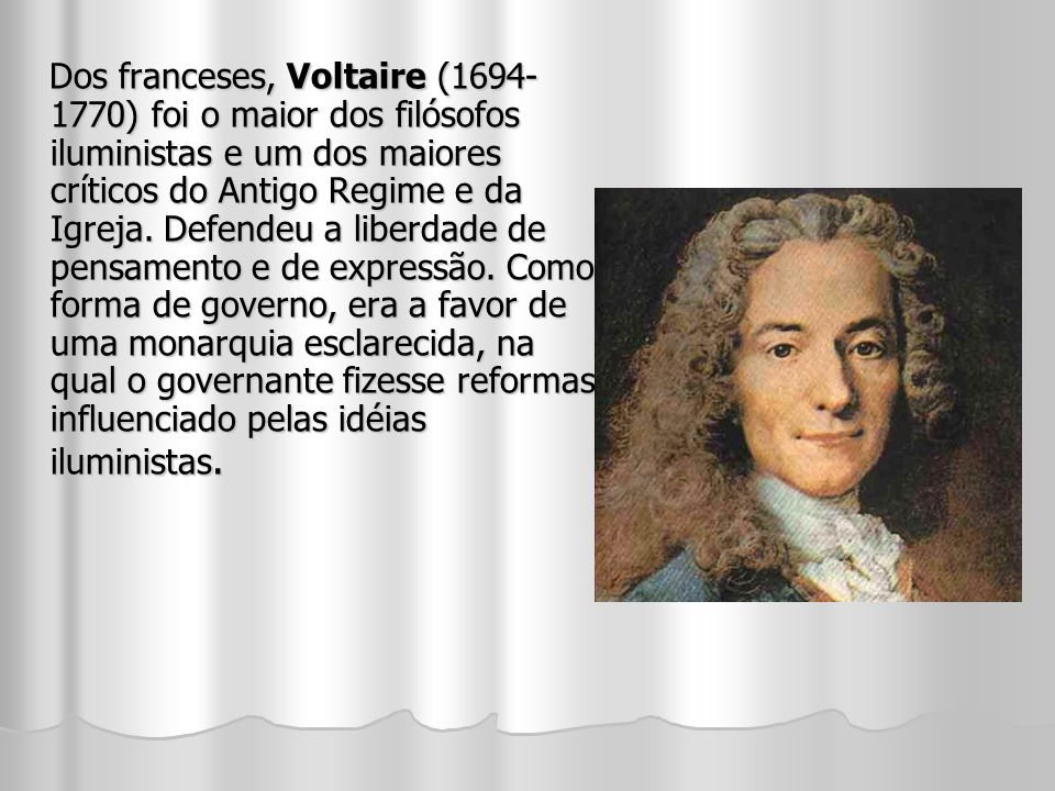 Dos franceses, Voltaire (1694- 1770) foi o maior dos filósofos iluministas e um dos maiores críticos do Antigo Regime e da Igreja.