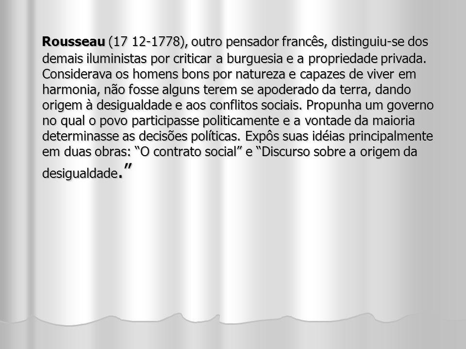 Rousseau (17 12-1778), outro pensador francês, distinguiu-se dos demais iluministas por criticar a burguesia e a propriedade privada. Considerava os h