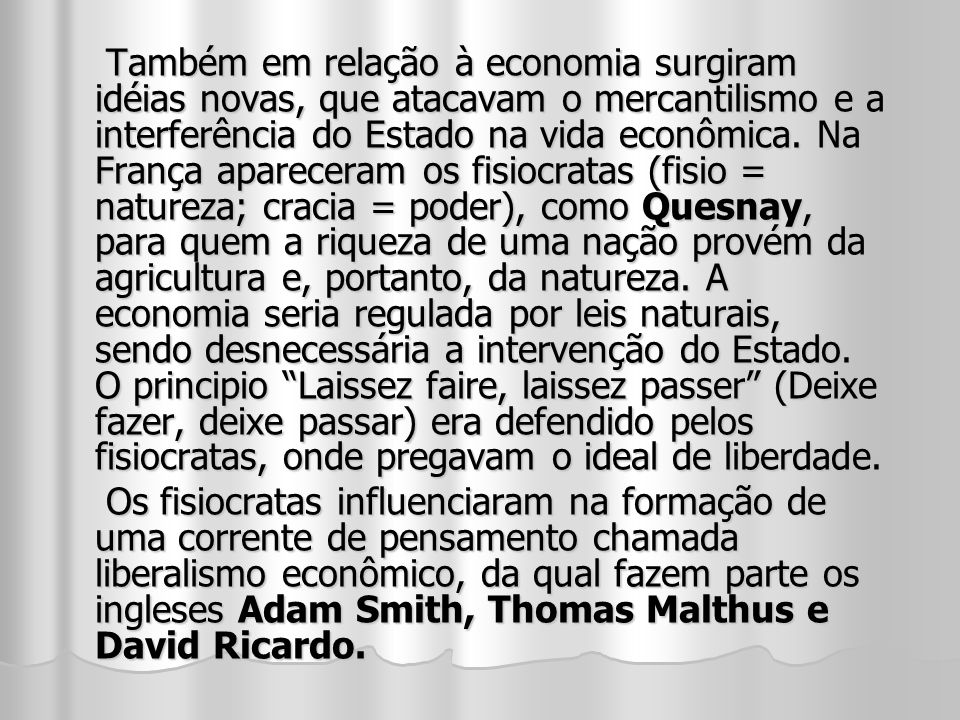 Também em relação à economia surgiram idéias novas, que atacavam o mercantilismo e a interferência do Estado na vida econômica. Na França apareceram o