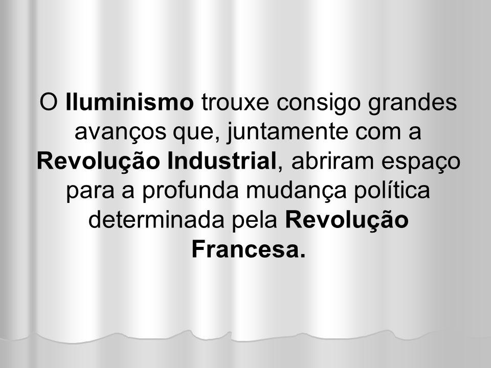 O Iluminismo trouxe consigo grandes avanços que, juntamente com a Revolução Industrial, abriram espaço para a profunda mudança política determinada pe
