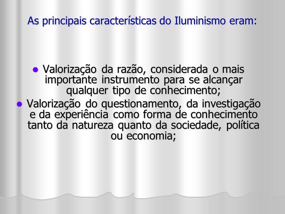 As principais características do Iluminismo eram: Valorização da razão, considerada o mais importante instrumento para se alcançar qualquer tipo de co