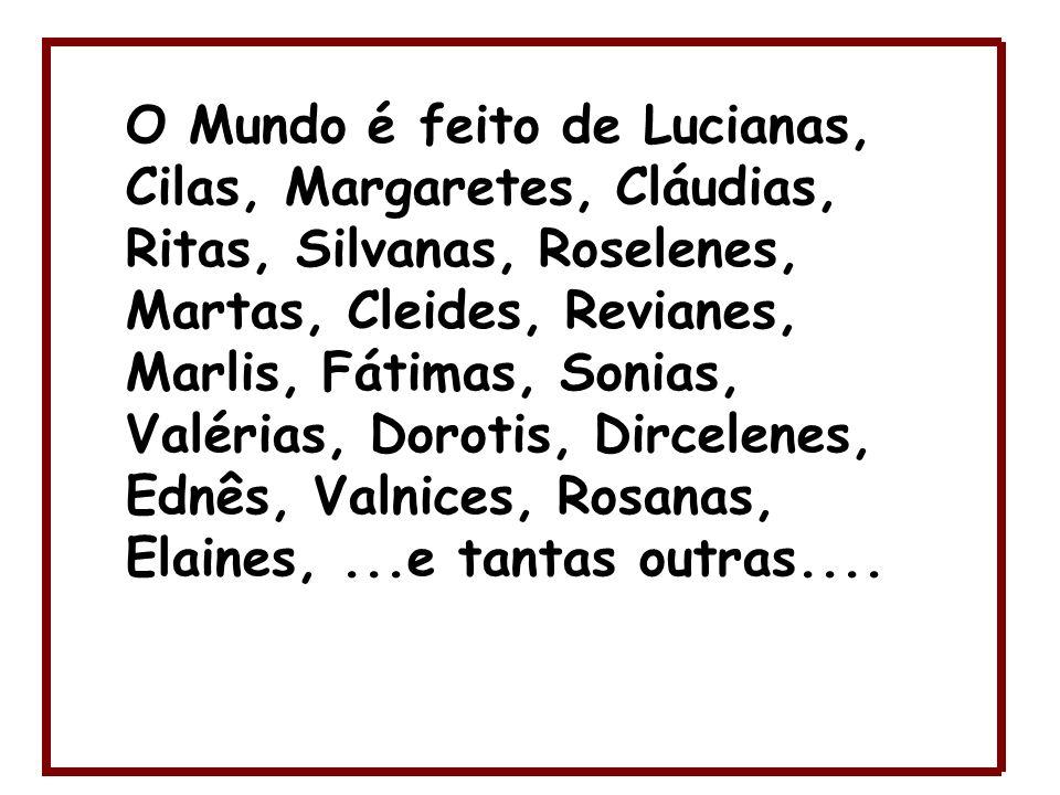 O Mundo é feito de Lucianas, Cilas, Margaretes, Cláudias, Ritas, Silvanas, Roselenes, Martas, Cleides, Revianes, Marlis, Fátimas, Sonias, Valérias, Do