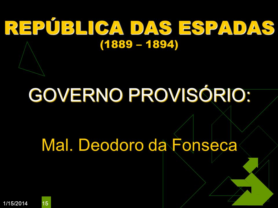1/15/2014 15 REPÚBLICA DAS ESPADAS REPÚBLICA DAS ESPADAS (1889 – 1894) GOVERNO PROVISÓRIO: Mal. Deodoro da Fonseca