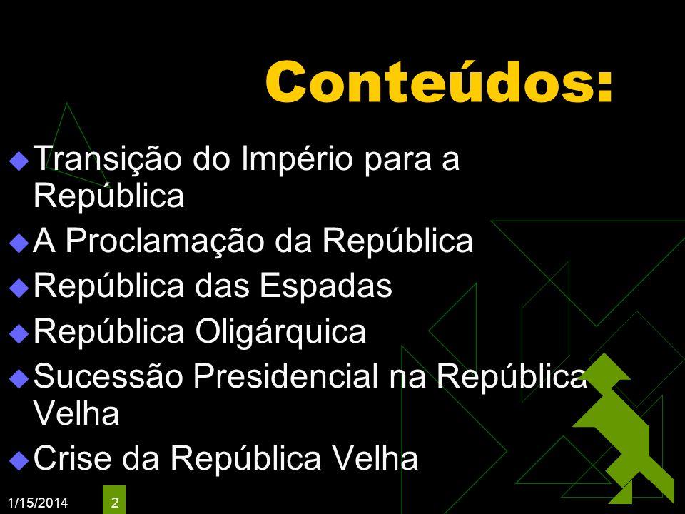 1/15/2014 2 Conteúdos: Transição do Império para a República A Proclamação da República República das Espadas República Oligárquica Sucessão Presidenc