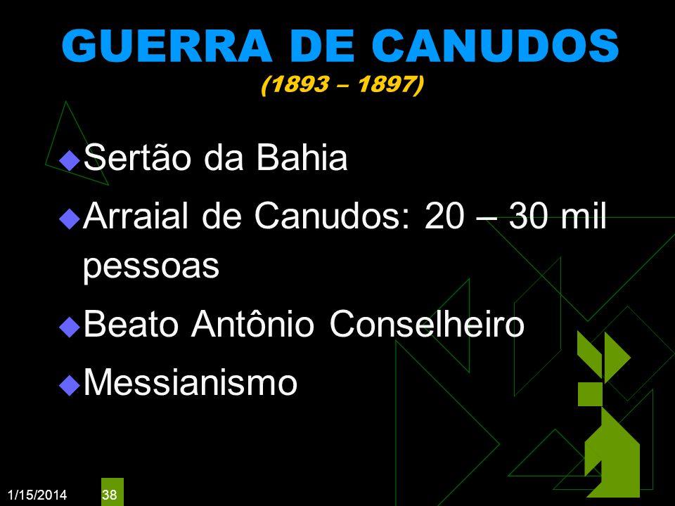 1/15/2014 38 GUERRA DE CANUDOS (1893 – 1897) Sertão da Bahia Arraial de Canudos: 20 – 30 mil pessoas Beato Antônio Conselheiro Messianismo