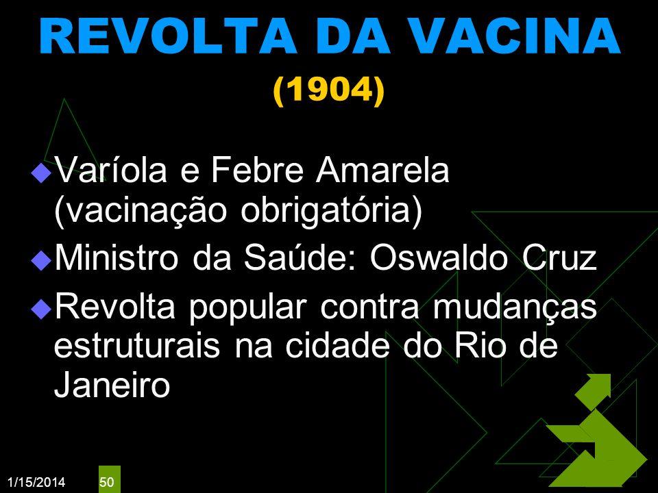 1/15/2014 50 REVOLTA DA VACINA (1904) Varíola e Febre Amarela (vacinação obrigatória) Ministro da Saúde: Oswaldo Cruz Revolta popular contra mudanças