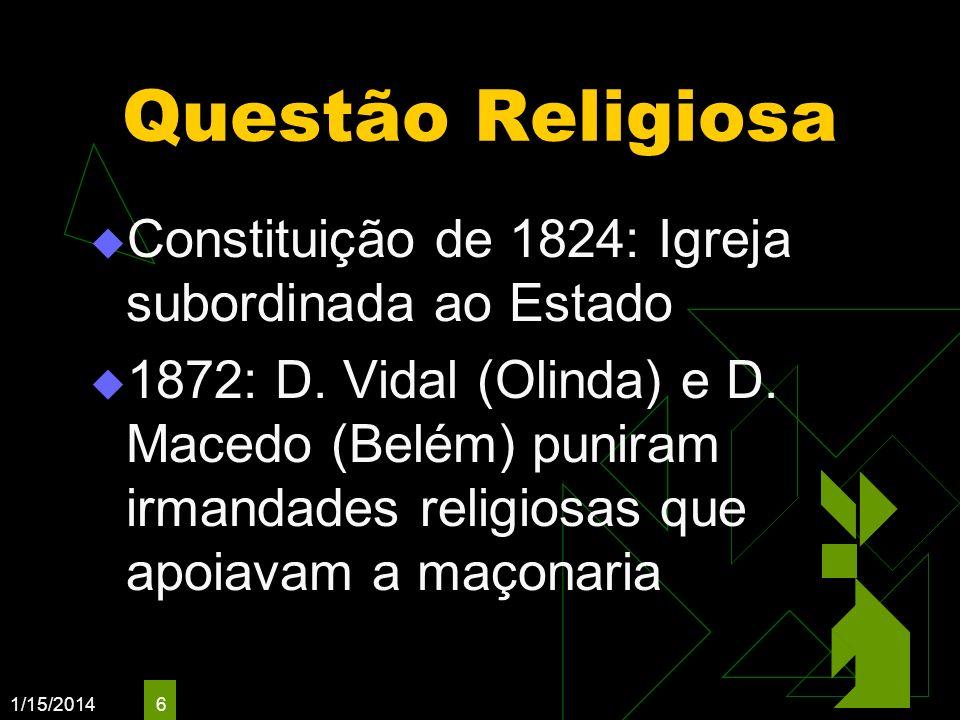 1/15/2014 6 Questão Religiosa Constituição de 1824: Igreja subordinada ao Estado 1872: D. Vidal (Olinda) e D. Macedo (Belém) puniram irmandades religi