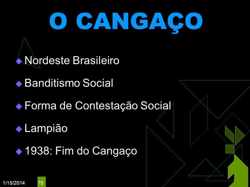 1/15/2014 75 O CANGAÇO Nordeste Brasileiro Banditismo Social Forma de Contestação Social Lampião 1938: Fim do Cangaço