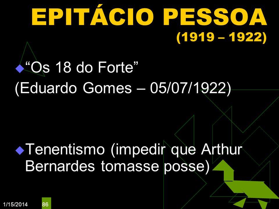 1/15/2014 86 EPITÁCIO PESSOA (1919 – 1922) Os 18 do Forte (Eduardo Gomes – 05/07/1922) Tenentismo (impedir que Arthur Bernardes tomasse posse)