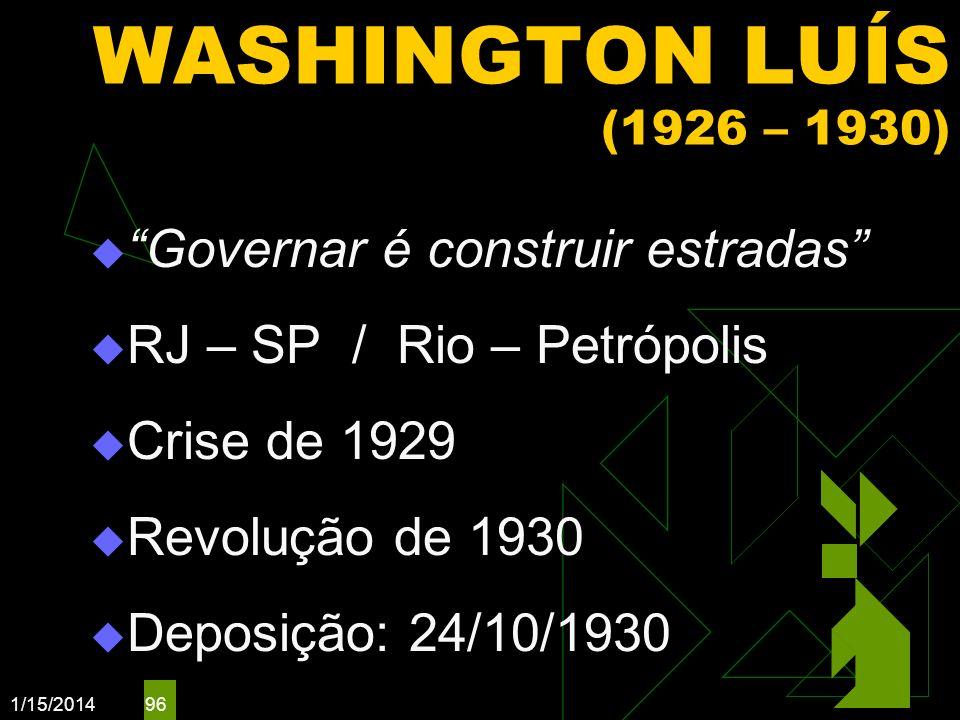 1/15/2014 96 WASHINGTON LUÍS (1926 – 1930) Governar é construir estradas RJ – SP / Rio – Petrópolis Crise de 1929 Revolução de 1930 Deposição: 24/10/1