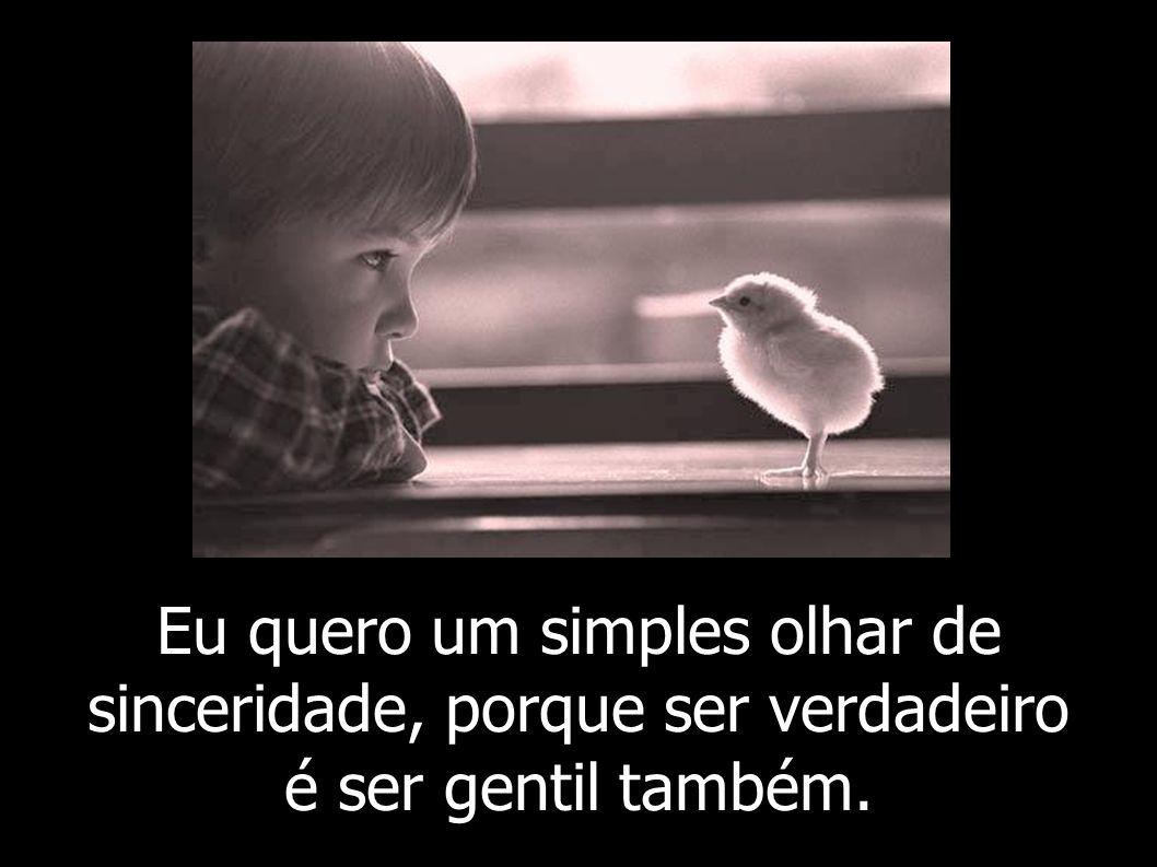 Eu quero um simples olhar de sinceridade, porque ser verdadeiro é ser gentil também.