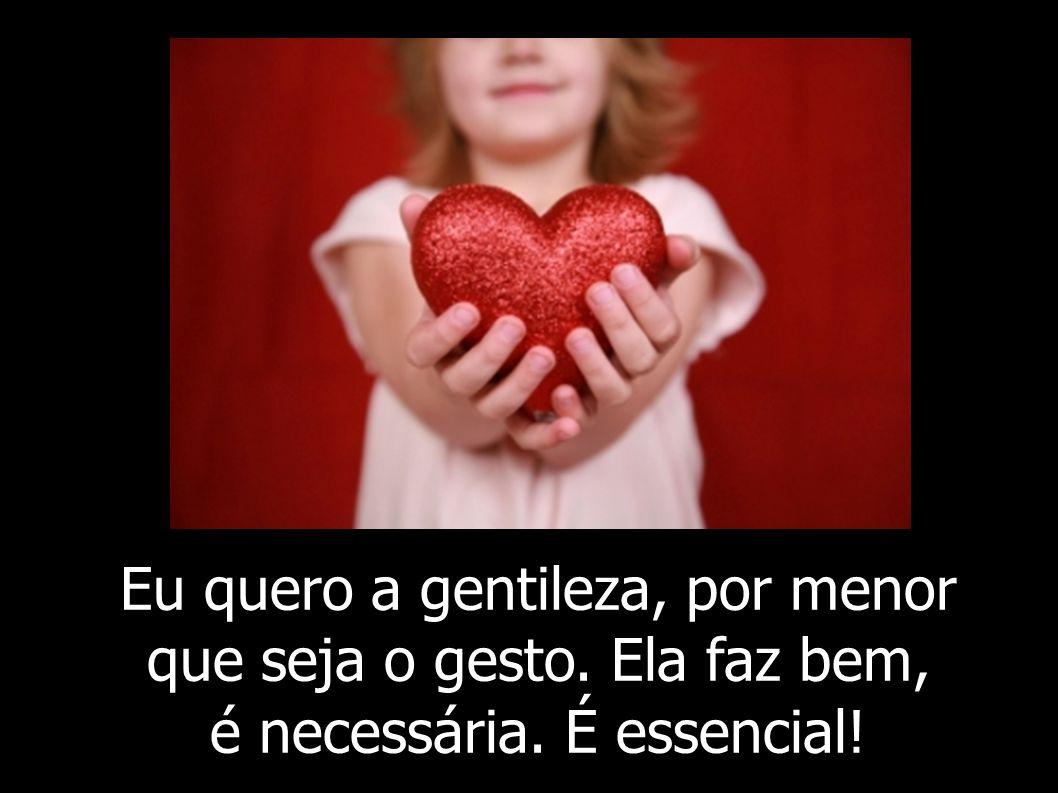 Eu quero a gentileza, por menor que seja o gesto. Ela faz bem, é necessária. É essencial!