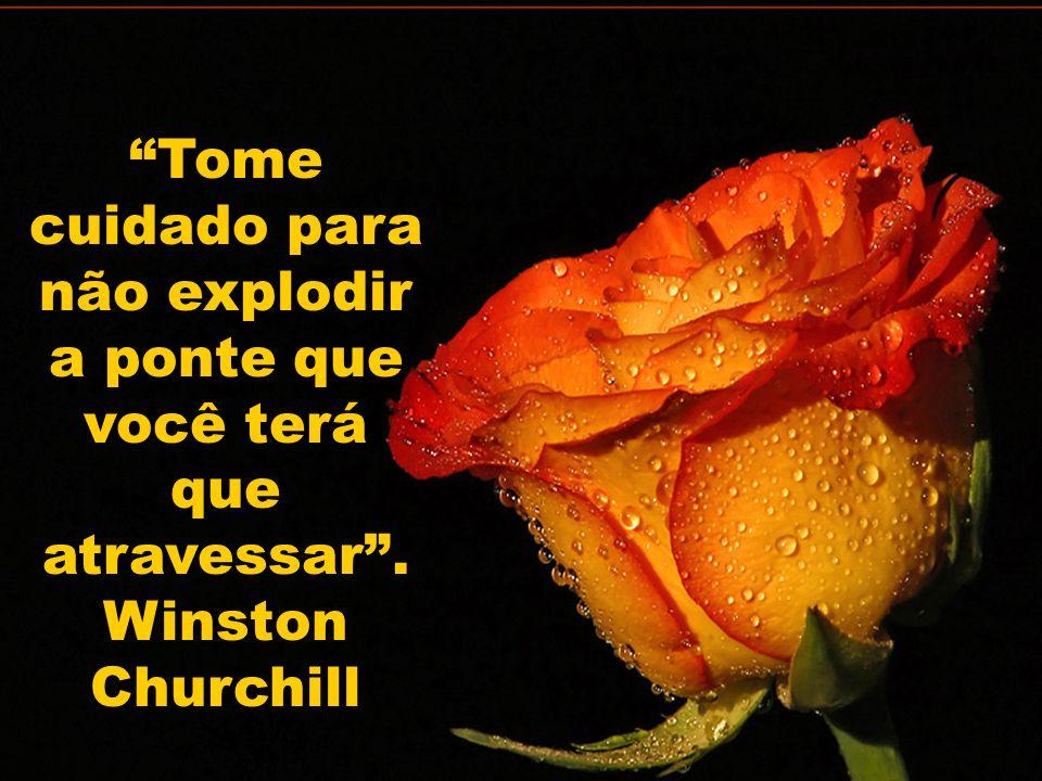 Tome cuidado para não explodir a ponte que você terá que atravessar. Winston Churchill