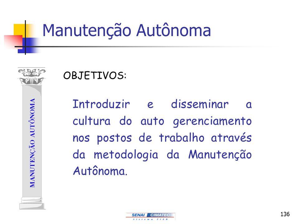 136 Manutenção Autônoma MANUTENÇÃO AUTÔNOMA Introduzir e disseminar a cultura do auto gerenciamento nos postos de trabalho através da metodologia da M