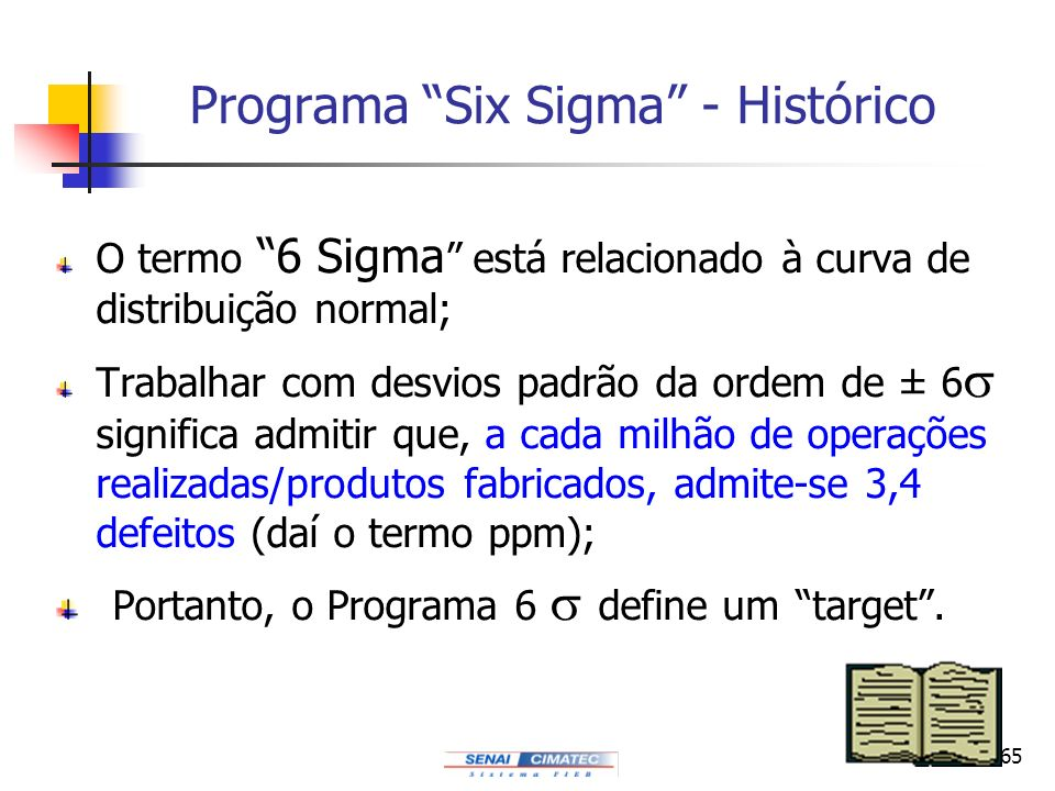 165 Programa Six Sigma - Histórico O termo 6 Sigma está relacionado à curva de distribuição normal; Trabalhar com desvios padrão da ordem de ± 6 signi