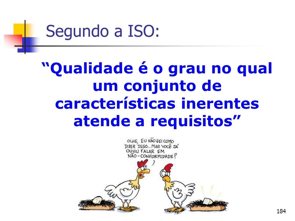 184 Segundo a ISO: Qualidade é o grau no qual um conjunto de características inerentes atende a requisitos